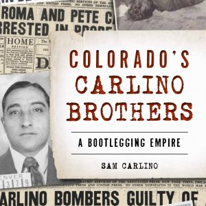 Colorado's Carlino Brothers: A Bootlegging Empire by Sam Carlino